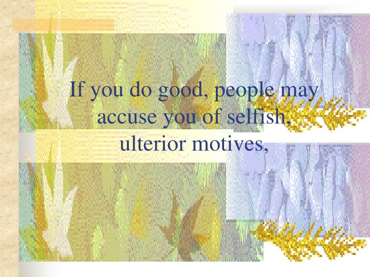 If you do good, people may accuse you of selfish,