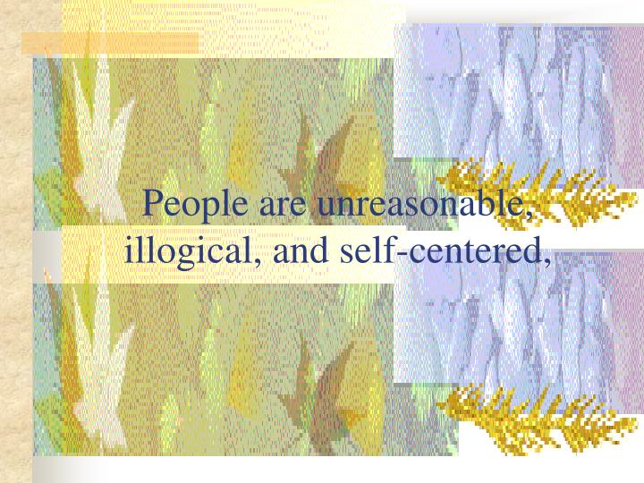 People are unreasonable illogical and self centered