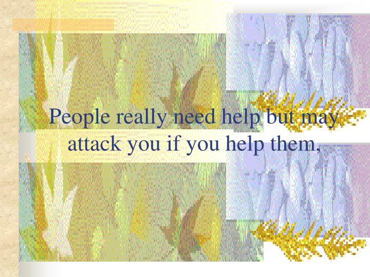 People really need help but may attack you if you help them,