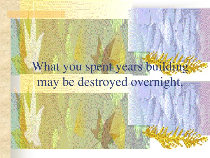 What you spent years building may be destroyed overnight,