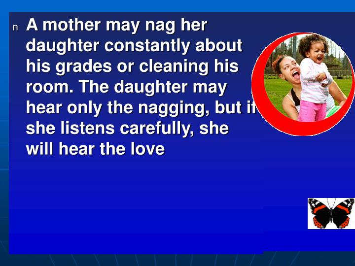 A mother may nag her daughter constantly about his grades or cleaning his room. The daughter may hear only the nagging, but if she listens carefully, she will hear the love