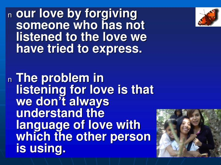 our love by forgiving someone who has not listened to the love we have tried to express.