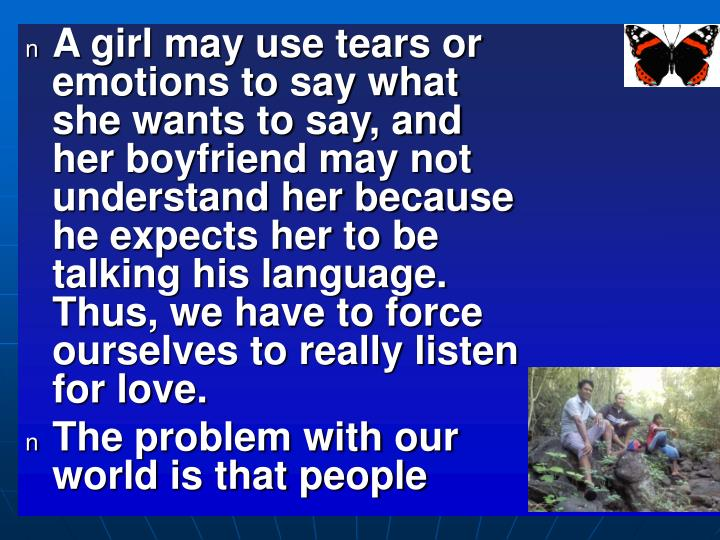A girl may use tears or emotions to say what she wants to say, and her boyfriend may not understand her because he expects her to be talking his language. Thus, we have to force ourselves to really listen for love.