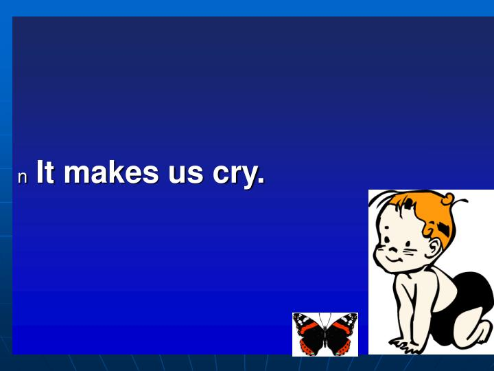 It makes us cry.