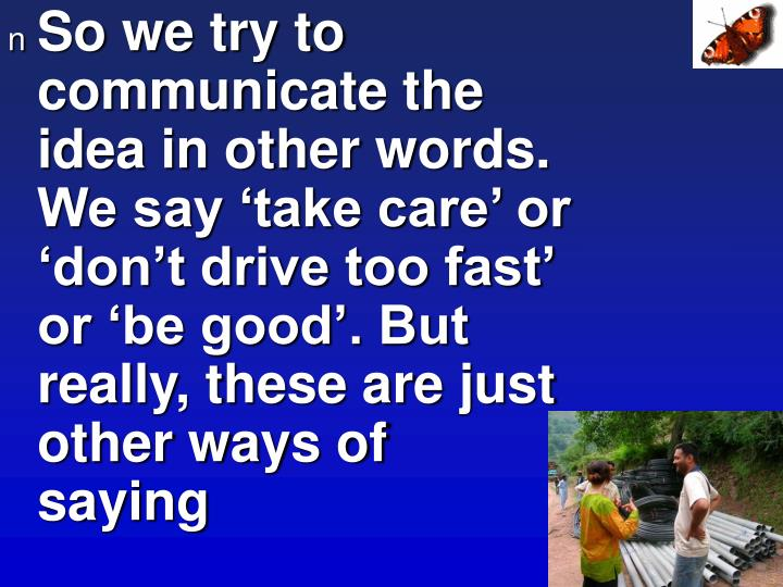 So we try to communicate the idea in other words. We say 'take care' or 'don't drive too fas...