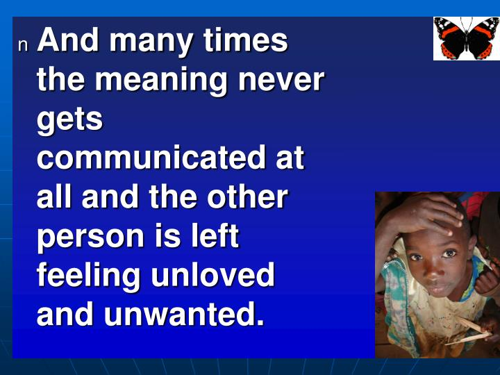 And many times the meaning never gets communicated at all and the other person is left feeling unloved and unwanted.