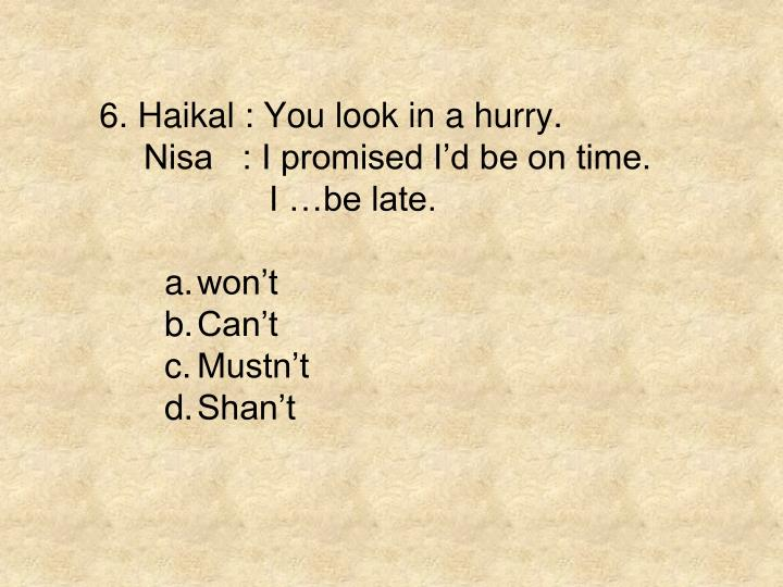 6. Haikal : You look in a hurry.