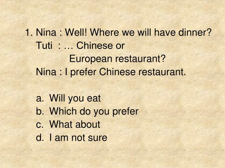 1. Nina : Well! Where we will have dinner?