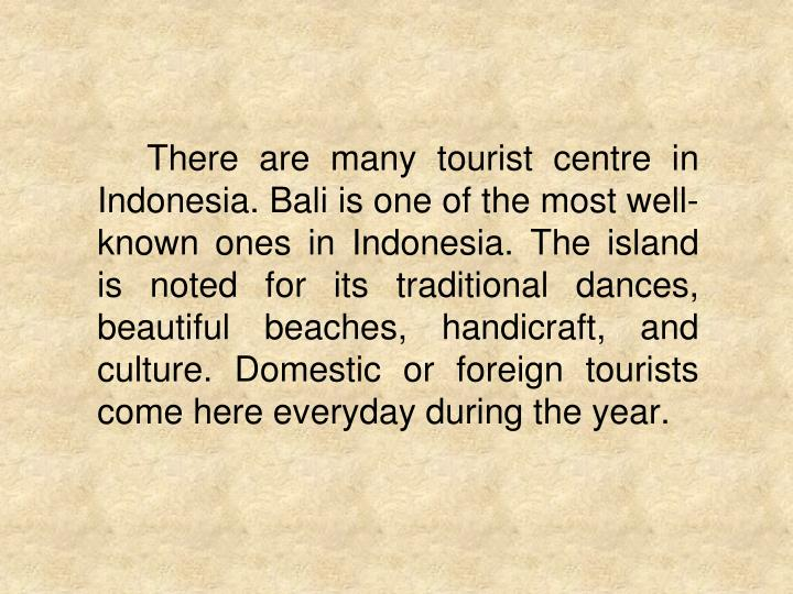 There are many tourist centre in Indonesia. Bali is one of the most well-known ones in Indonesia. The island is noted for its traditional dances, beautiful beaches, handicraft, and culture. Domestic or foreign tourists come here everyday during the year.