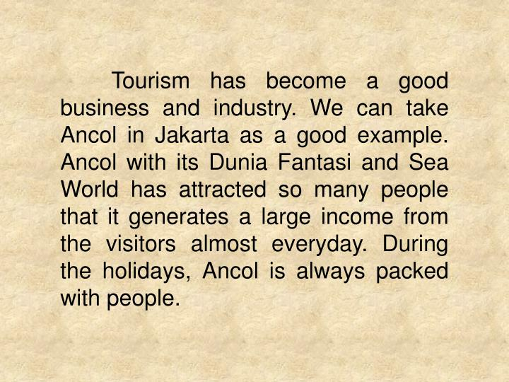 Tourism has become a good business and industry. We can take Ancol in Jakarta as a good example. Ancol with its Dunia Fantasi and Sea World has attracted so many people that it generates a large income from the visitors almost everyday. During the holidays, Ancol is always packed with people.