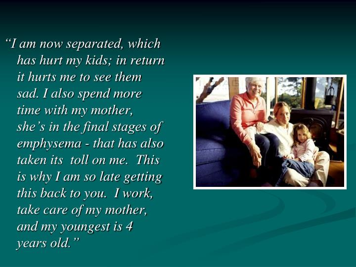 """I am now separated, which has hurt my kids; in return it hurts me to see them sad. I also spend m..."