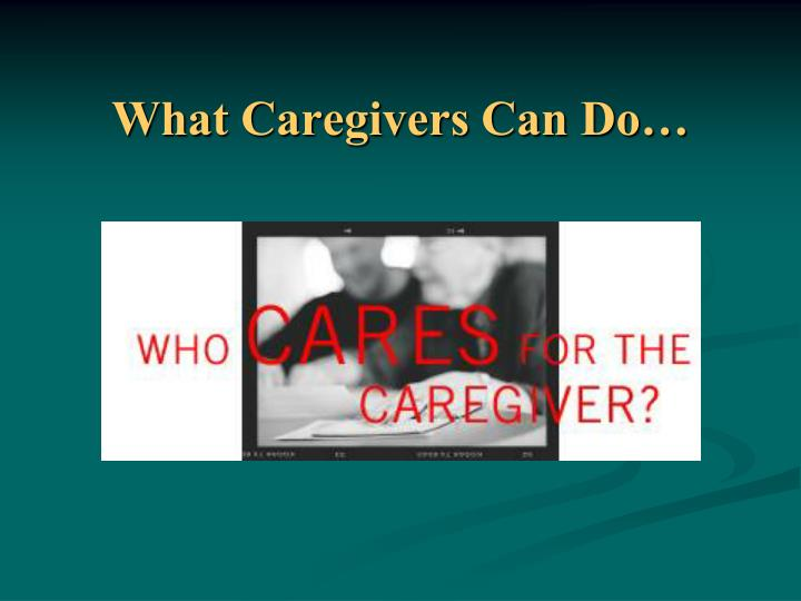 What Caregivers Can Do…