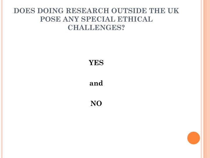 DOES DOING RESEARCH OUTSIDE THE UK POSE ANY SPECIAL ETHICAL CHALLENGES?