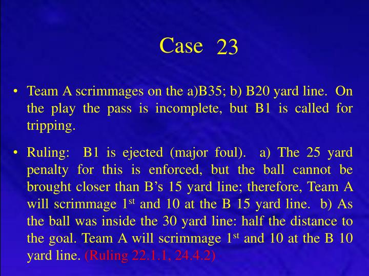 Team A scrimmages on the a)B35; b) B20 yard line.  On the play the pass is incomplete, but B1 is called for tripping.