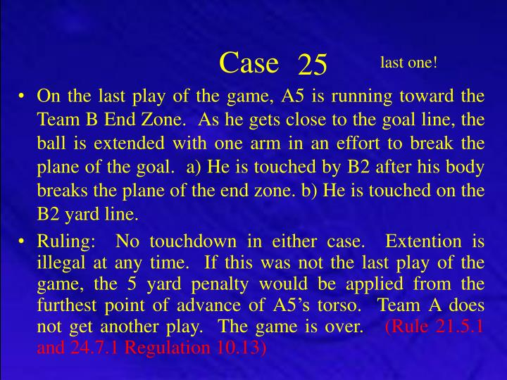 On the last play of the game, A5 is running toward the Team B End Zone.  As he gets close to the goal line, the ball is extended with one arm in an effort to break the plane of the goal.  a) He is touched by B2 after his body breaks the plane of the end zone. b) He is touched on the B2 yard line.