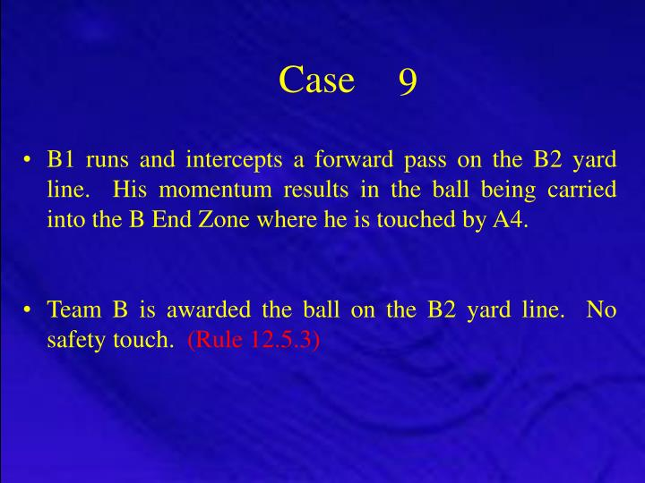 B1 runs and intercepts a forward pass on the B2 yard line.  His momentum results in the ball being carried into the B End Zone where he is touched by A4.