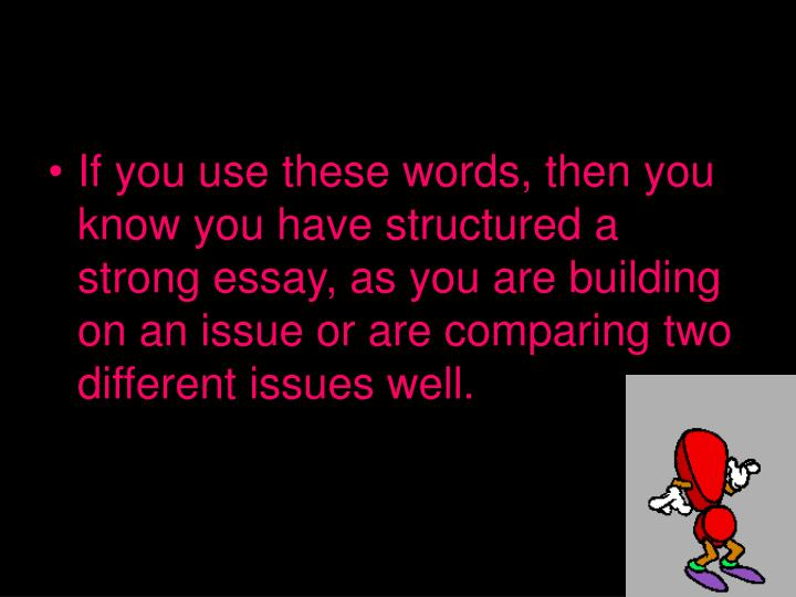 If you use these words, then you know you have structured a strong essay, as you are building on an issue or are comparing two different issues well.