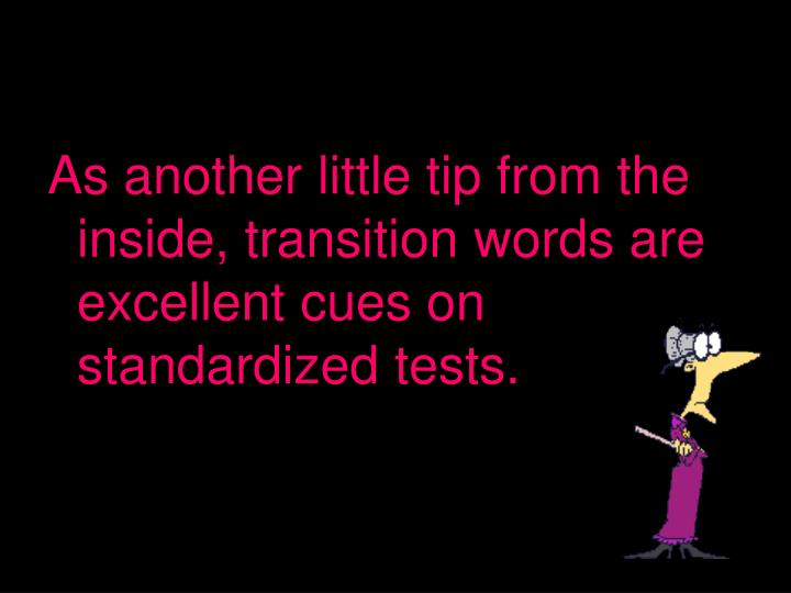 As another little tip from the inside, transition words are excellent cues on standardized tests.