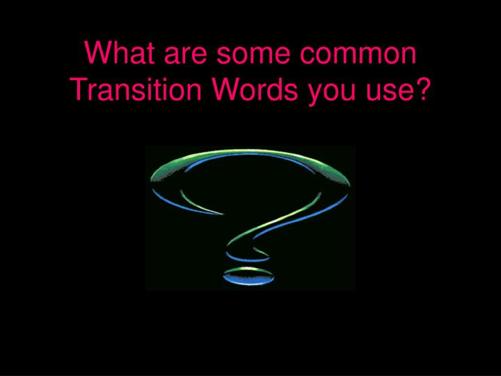 What are some common Transition Words you use?