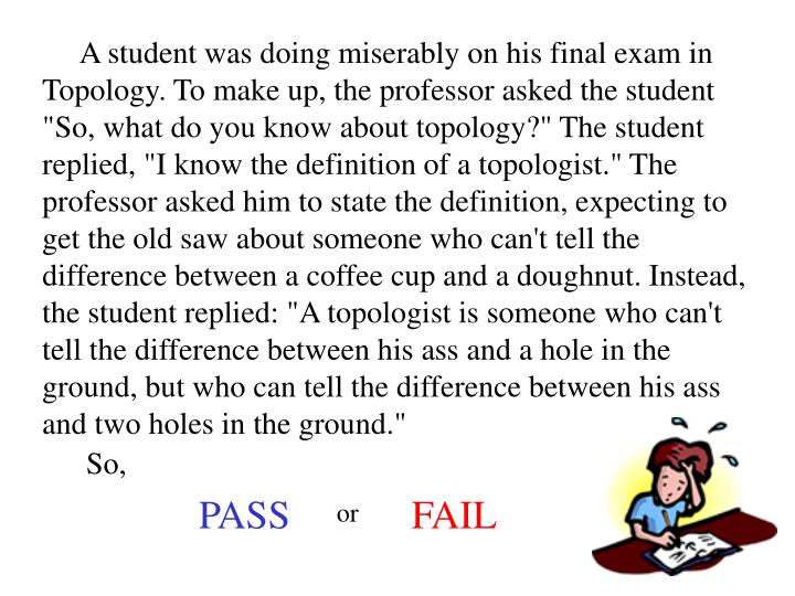 "A student was doing miserably on his final exam in Topology. To make up, the professor asked the student ""So, what do you know about topology?"" The student replied, ""I know the definition of a topologist."" The professor asked him to state the definition, expecting to get the old saw about someone who can't tell the difference between a coffee cup and a doughnut. Instead, the student replied: ""A topologist is someone who can't tell the difference between his ass and a hole in the ground, but who can tell the difference between his ass and two holes in the ground."""
