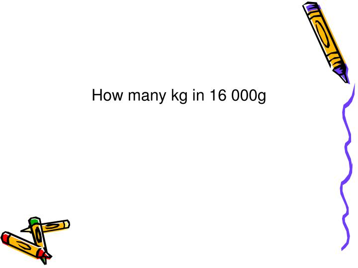 How many kg in 16 000g