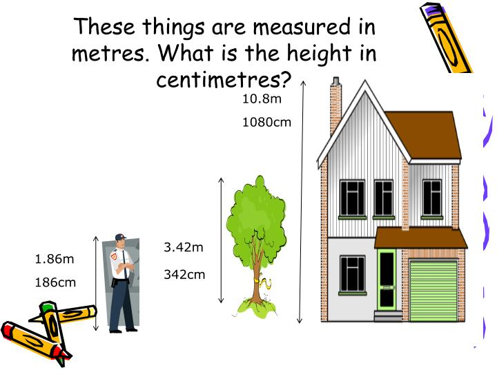 These things are measured in metres. What is the height in centimetres?