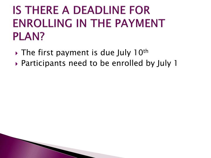IS THERE A DEADLINE FOR ENROLLING IN THE PAYMENT PLAN?