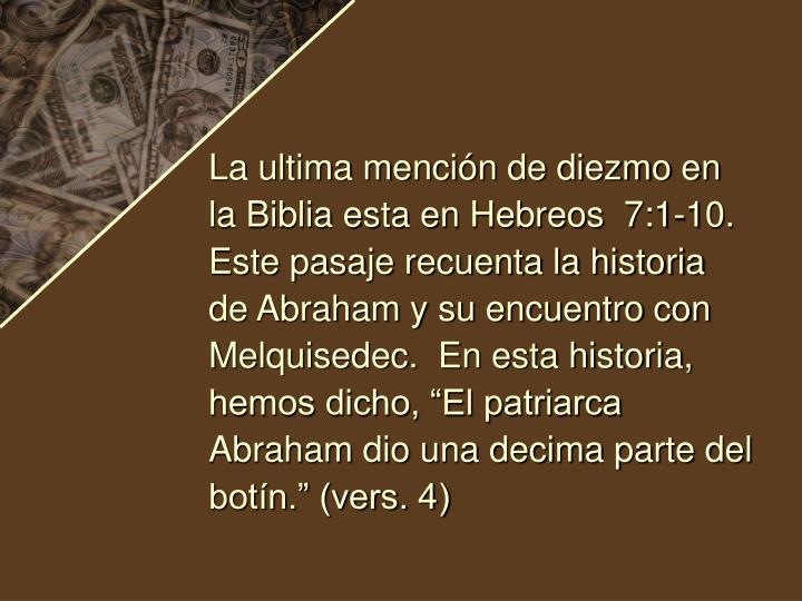 """La ultima mención de diezmo en la Biblia esta en Hebreos  7:1-10.  Este pasaje recuenta la historia de Abraham y su encuentro con Melquisedec.  En esta historia, hemos dicho, """"El patriarca Abraham dio una decima parte del botín."""" (vers. 4)"""