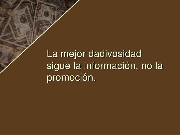 La mejor dadivosidad sigue la información, no la promoción.