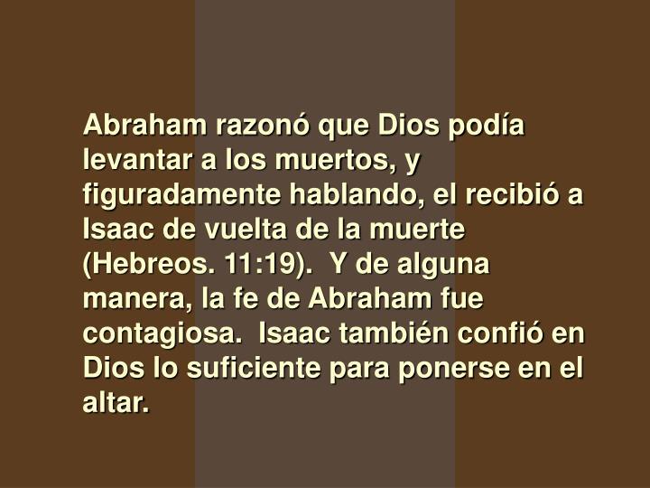Abraham razonó que Dios podía levantar a los muertos, y figuradamente hablando, el recibió a Isaac de vuelta de la muerte (Hebreos. 11:19).  Y de alguna manera, la fe de Abraham fue contagiosa.  Isaac también confió en Dios lo suficiente para ponerse en el altar.