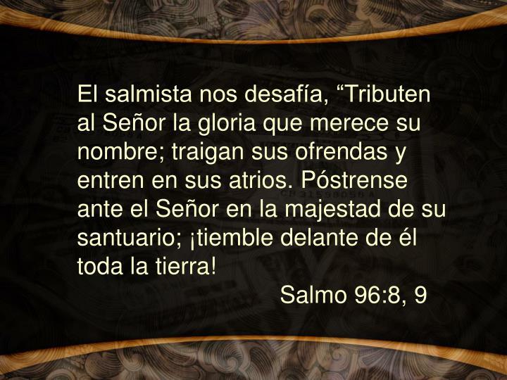 """El salmista nos desafía, """"Tributen al Señor la gloria que merece su nombre; traigan sus ofrendas y entren en sus atrios. Póstrense ante el Señor en la majestad de su santuario; ¡tiemble delante de él toda la tierra! Salmo 96:8, 9"""