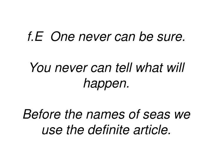 f.E  One never can be sure.