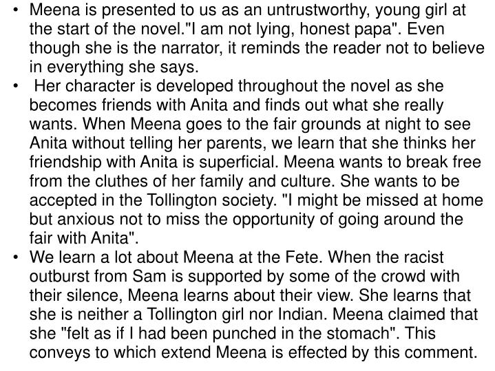 """Meena is presented to us asan untrustworthy, young girlat the start of the novel.""""I am not lying, honest papa"""". Even though she is the narrator, itremindsthe reader not to believe in everything she says."""