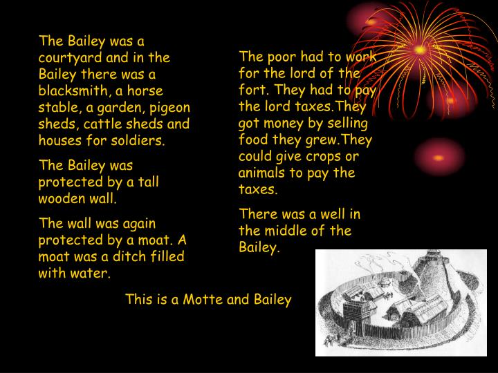 The Bailey was a courtyard and in the Bailey there was a blacksmith, a horse stable, a garden, pigeo...