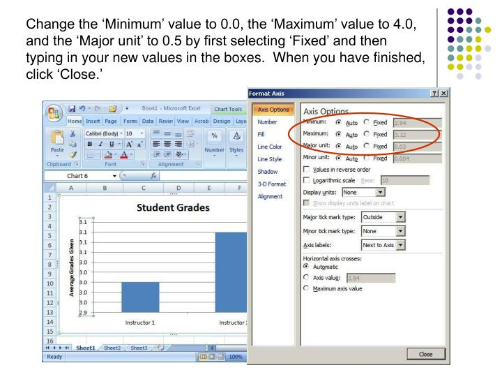 Change the 'Minimum' value to 0.0, the 'Maximum' value to 4.0, and the 'Major unit' to 0.5 by first selecting 'Fixed' and then typing in your new values in the boxes.  When you have finished, click 'Close.'
