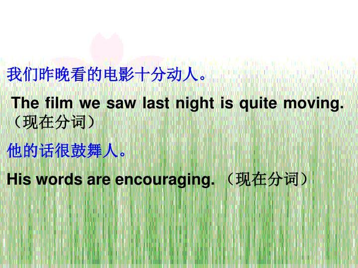 我们昨晚看的电影十分动人。