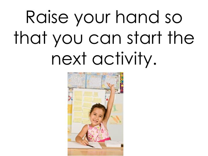 Raise your hand so that you can start the next activity.