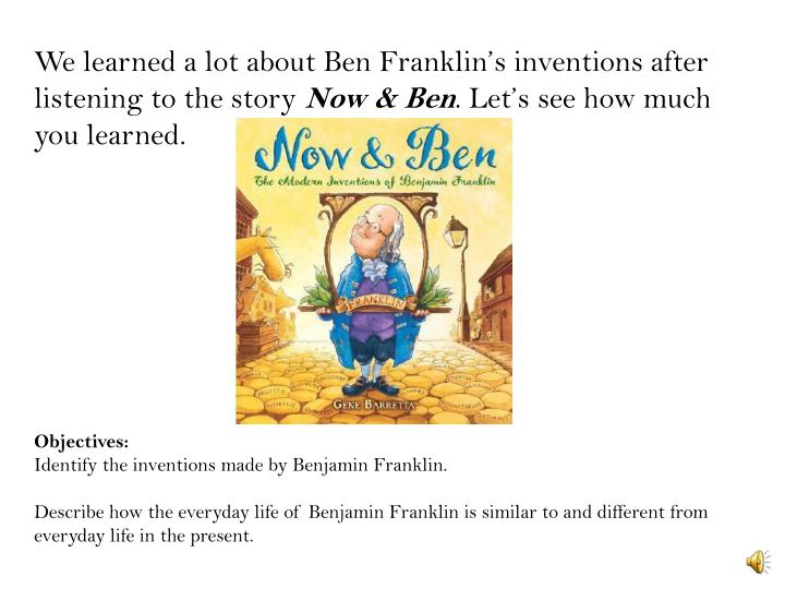 We learned a lot about Ben Franklin's inventions after listening to the story