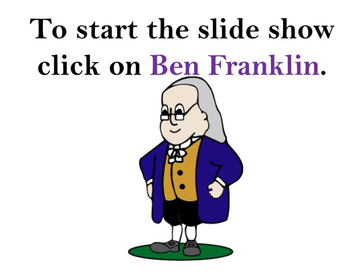 To start the slide show click on ben franklin