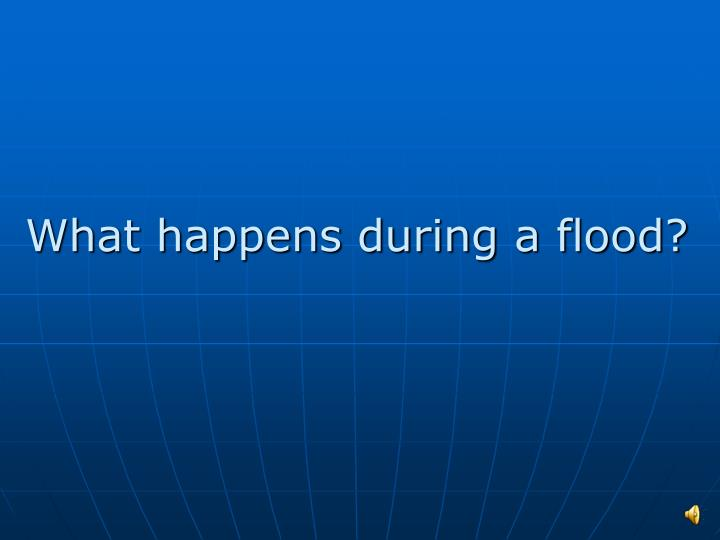 What happens during a flood?