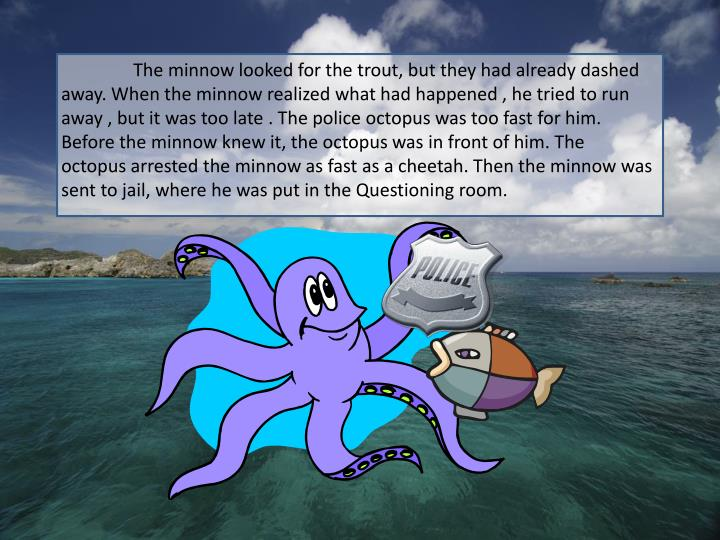 The minnow looked for the trout, but they had already dashed away. When the minnow realized what had happened , he tried to run away , but it was too late . The police octopus was too fast for him. Before the minnow knew it, the octopus was in front of him. The octopus arrested the minnow as fast as a cheetah. Then the minnow was sent to jail, where he was put in the Questioning room.