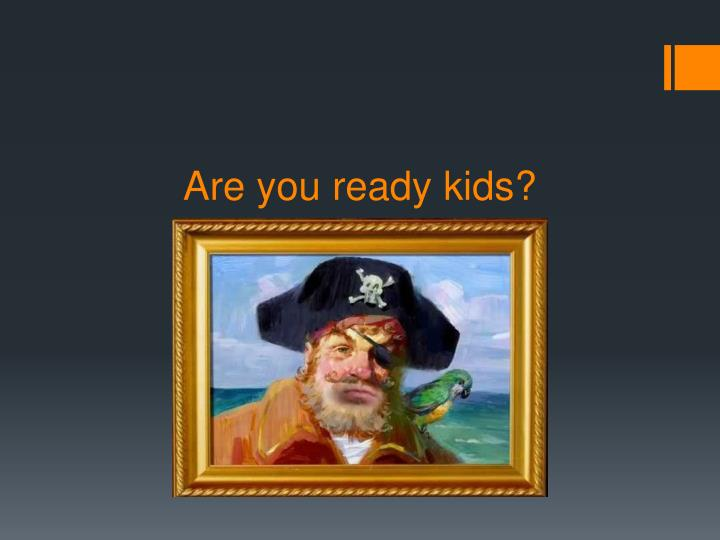Are you ready kids?