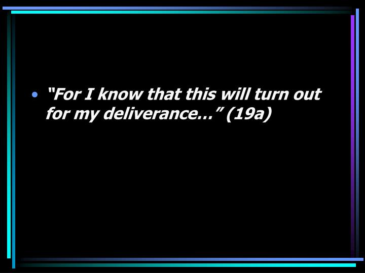 """""""For I know that this will turn out for my deliverance…"""" (19a)"""