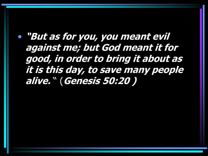 """""""But as for you, you meant evil against me; but God meant it for good, in order to bring it about as it is this day, to save many people alive."""