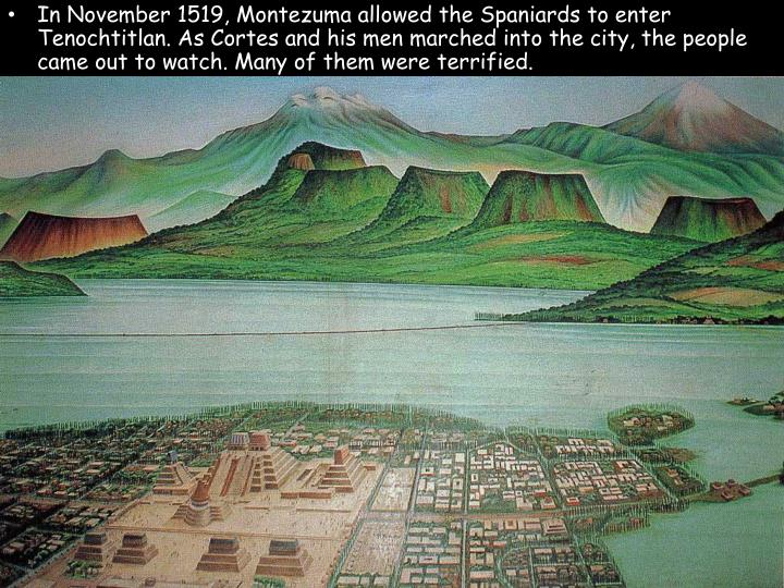 In November 1519, Montezuma allowed the Spaniards to enter Tenochtitlan. As Cortes and his men marched into the city, the people came out to watch. Many of them were terrified.