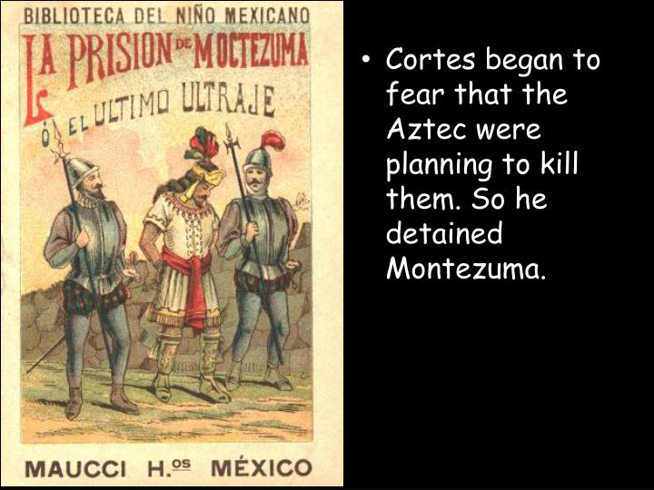 Cortes began to fear that the Aztec were planning to kill them. So he detained Montezuma.