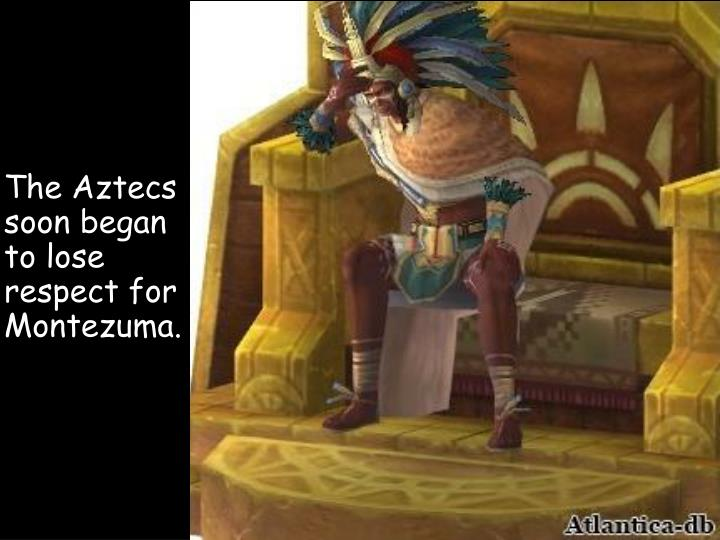The Aztecs soon began to lose respect for Montezuma.