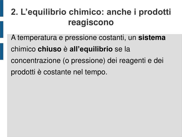 2. L'equilibrio chimico: anche i prodotti reagiscono