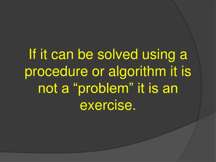 "If it can be solved using a procedure or algorithm it is not a ""problem"" it is an exercise."