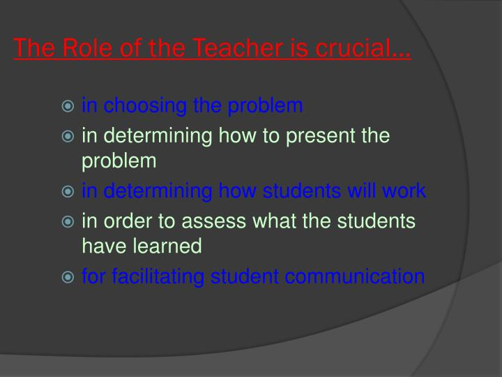 The Role of the Teacher is crucial...
